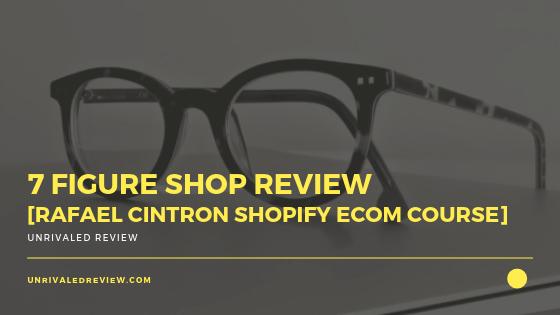 7 Figure Shop Review [Rafael Cintron Shopify eCom Course]