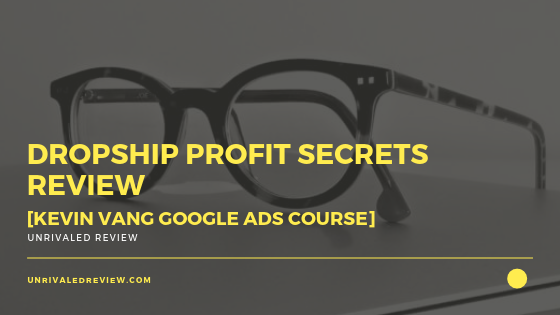 Dropship Profit Secrets Review [Kevin Vang Google Ads Course]