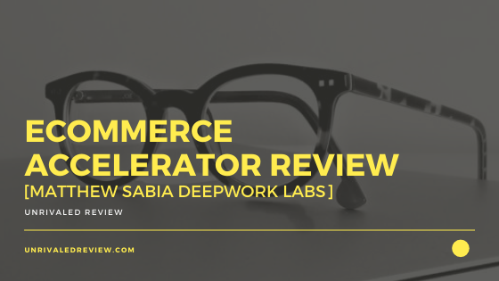 Ecommerce Accelerator Review [Matthew Sabia Deepwork Labs]