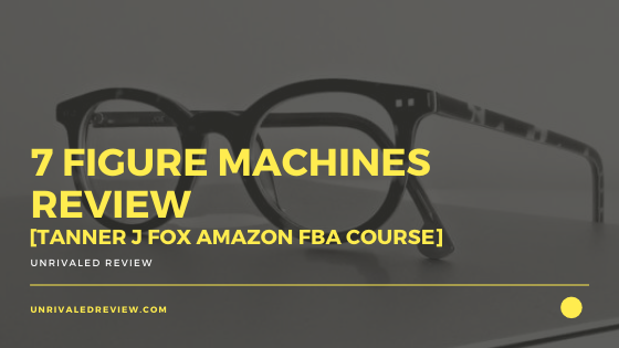 7 Figure Machines Review [Tanner J Fox Amazon FBA Course ]