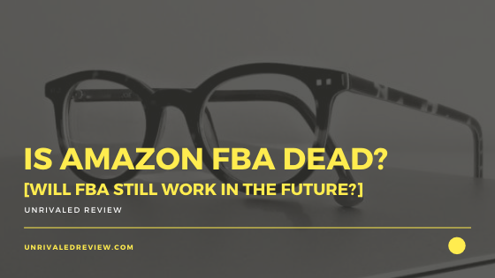 Is Amazon FBA Dead? [Will FBA Still Work In The Future?]
