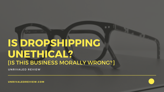 Is Dropshipping Unethical? [Is This Business Morally Wrong?]