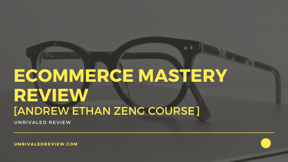 Ecommerce Mastery Review [Andrew Ethan Zeng Course]